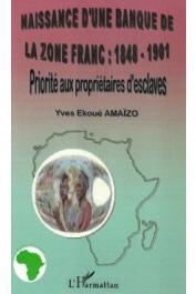 AMAÏZO Yves Ekoué - Naissance d'une banque de la Zone Franc: 1848-1901. Priorité aux propriétaires d'esclaves