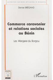 BREGAND Denise - Commerce caravanier et relations sociales au Bénin. Les Wangara du Borgou