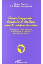 BAYONNE Oméga, MAKIMOUNA-NGOUALAT J.-C. - Congo-Brazzaville, diagnostic et stratégies pour la création de valeur: pourquoi les crises politiques, économiques et sociales ? Comment en sortir ?