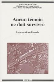 Human Rights Watch, FIDH, DES FORGES Allison, LONGMAN Timothy - Aucun témoin ne doit survivre. Le génocide au Rwanda
