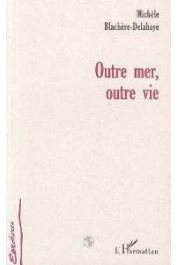 BLACHERE-DELAHAYE Michèle - Outre mer, outre vie