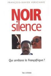 VERSCHAVE François-Xavier - Noir silence. Qui arrêtera la Françafrique: Réseaux, fraudes, crimes, résistances