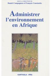 COMPAGNON Daniel, CONSTANTIN François, (éditeurs) - Administrer l'environnement en Afrique. Gestion communautaire, conservation et développement durable