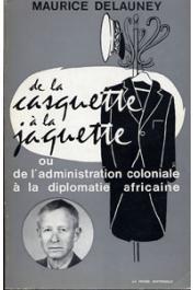 DELAUNEY Maurice - De la casquette à la jaquette ou de l'Administration coloniale à la diplomatie africaine