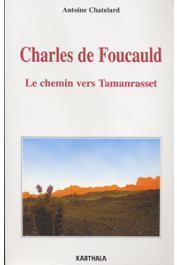 CHATELARD Antoine - Charles de Foucauld. Le chemin vers Tamanrasset