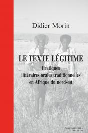 MORIN Didier - Le texte légitime. Pratiques littéraires orales traditionnelles en Afrique du nord-est