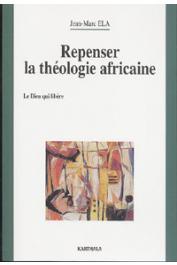 ELA Jean-Marc - Repenser la théologie africaine. Le Dieu qui libère