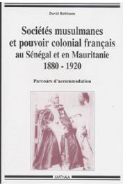 ROBINSON David - Sociétés musulmanes et pouvoir colonial français au Sénégal et en Mauritanie (1880-1920). Parcours d'accommodation