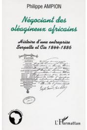 AMPION Philippe - Négociant des oléagineux africains. Histoire d'une entreprise: Serpette et Cie 1844-1886