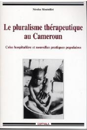 MONTEILLET Nicolas - Le pluralisme thérapeutique au Cameroun. Crise hospitalière et nouvelles pratiques populaires