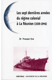 EVE Prosper - Les sept dernières années du régime colonial à la Réunion (1939-1946)