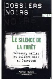 Dossiers Noirs - 14 - Le silence de la forêt. Réseaux, mafias et filière bois au Cameroun