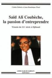 DUBOIS Colette, PENEL Jean-Dominique - Saïd Ali Coubèche, la passion d'entreprendre - Témoin du XXe siècle à Djibouti