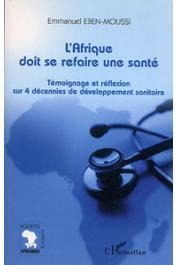 EBEN-MOUSSI Emmanuel - L'Afrique doit se refaire une santé. Témoignage et réflexion sur 4 décennies de développement sanitaire