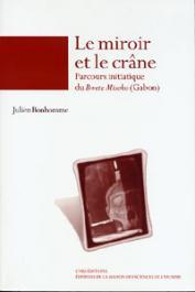 BONHOMME Julien - Le miroir et le crâne. Parcours initiatique du Bwete Misoko (Gabon)