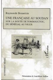 BONNETAIN Raymonde, SEILLAN Jean-Marie (présentation de) - Une Française au Soudan sur la route de Tombouctou, du Sénégal au Niger
