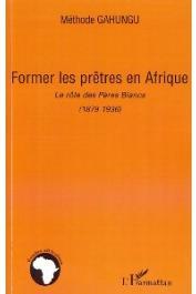 GAHUNGU Méthode - Former les prêtre en Afrique. Le rôle des Pères Blancs (1879-1936)