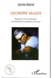 BETCHE Zachée - Giuseppe Maggi. Regard sur l'œuvre humaniste et missionnaire d'un médecin de brousse