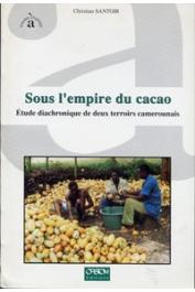 SANTOIR Christian - Sous l'empire du cacao. Etude diachronique de deux terroirs camerounais