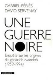 PERIES Gabriel, SERVENAY David - Une guerre noire. Enquête sur les origines du génocide rwandais (1959-1994)