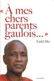Fadel Dia - A mes chers parents gaulois. La France et l'Afrique passées au crible du regard d'un ancien colonisé