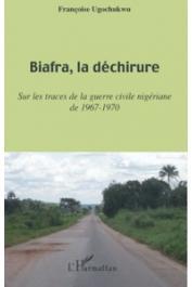 UGOCHUKWU Françoise - Biafra, la déchirure. Sur les traces de la guerre civile nigériane de 1967-1970