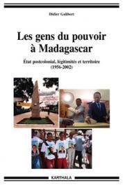 GALIBERT Didier - Les gens du pouvoir à Madagascar. Etat post-colonial, légitimités et territoire (1956-2002)