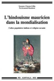 CHAZAN-GILLIG Suzanne, RAMHOTA Pavitranand - L'hindouhisme mauricien dans la mondialisation - Cultes populaires indiens et religion savante