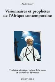 MARY André - Visionnaires et prophètes de l'Afrique contemporaine. Tradition initiatique, culture de la transe et charisme de la délivrance