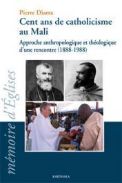 DIARRA Pierre - Cent ans de catholicisme au Mali. Approche anthropologique et théologique d'une rencontre (1888-1988)