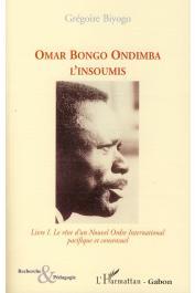 BIYOGO Grégoire - Omar Bongo Ondimba. L'insoumis. Tome 1, Le rêve d'un Nouvel Ordre International pacifique et consensuel