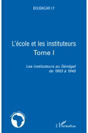 LY Boubacar - L'école et les instituteurs. Tome 1. Les instituteurs au Sénégal de 1903 à 1945
