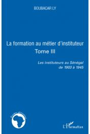 LY Boubacar - Les instituteurs au Sénégal de 1903 à 1945. Tome 3: La formation au métier d'instituteur