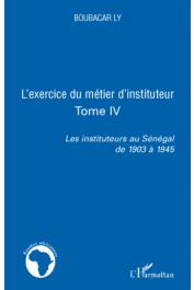LY Boubacar - Les instituteurs au Sénégal de 1903 à 1945. Tome 4: L'exercice du métier d'instituteur