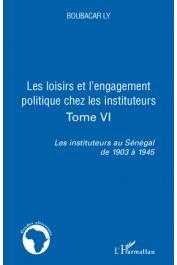 LY Boubacar - Les instituteurs au Sénégal de 1903 à 1945. Tome 6: Les loisirs et l'engagement politique chez les instituteurs