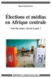 FRERE Marie-Soleil - Elections et médias en Afrique centrale. Voie des urnes, voix de la paix ?