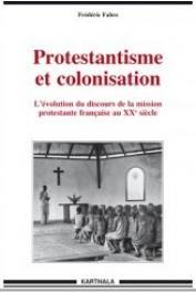 FABRE Frédéric - Protestantisme et colonisation. L'évolution du discours de la mission protestante française au XX siècle
