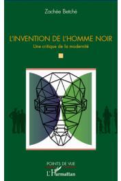 BETCHE Zachée - L'invention de l'homme noir. Une critique de la modernité