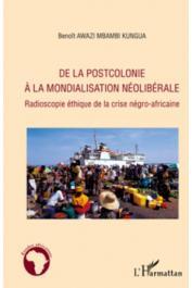 AWAZI MBAMBI KUNGUA Benoît - De la postcolonie à la mondialisation libérale. Radioscopie éthique de la crise négro-africaine