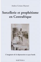 CERIANA MAYNERI Andrea - Sorcellerie et prophétisme en Centrafrique. L'imaginaire de la dépossession en pays banda