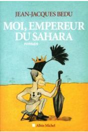 BEDU Jean-Jacques -  Moi, Empereur du Sahara