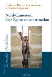 DURIEZ Christian, ATHIMON Luc, DIGONNET Claude - Nord-Cameroun. Une Église en construction