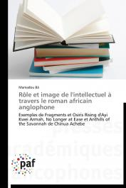 BÂ Mamadou - Rôle et image de l'intellectuel à travers le roman africain anglophone: Exemples de Fragments et Osiris Rising d'Ayi Kwei Armah, No Longer at Ease et Anthills of the Savannah de Chinua Achebe