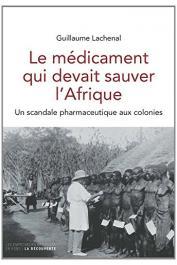 LACHENAL Guillaume - Le médicament qui devait sauver l'Afrique. Un scandale pharmaceutique aux colonies