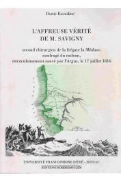ESCUDIER Denis (documents réunis et présentés par) - L'affreuse vérité de M. Savigny, second chirurgien de la frégate la Méduse, naufragé du radeau, miraculeusement sauvé par l'Argus , le 17 juillet 1816