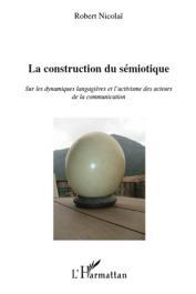 NICOLAÏ Robert - La construction du sémiotique Sur les dynamiques langagières et l'activisme des acteurs de la communication