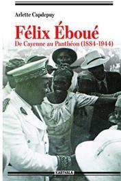 CAPDEPUY Arlette - Felix Eboue. De Cayenne au Pantheon (1884-1944)