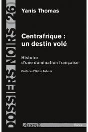 Dossiers Noirs - 26, THOMAS Yanis - Centrafrique: un destin volé. Histoire d'une domination française