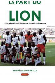 EBANGA-MBALLA Raphaël - La part du Lion : L'encyclopédie de l'histoire du football du Cameroun