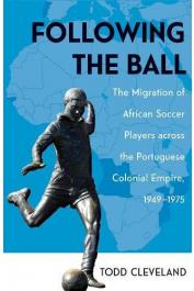 CLEVELAND Todd - Following the Ball: The Migration of African Soccer Players Across the Portuguese Colonial Empire 1949-1975